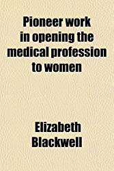 Pioneer Work in Opening the Medical Profession to Women by Elizabeth Blackwell (2012-01-05)