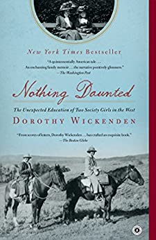Nothing Daunted: The Unexpected Education of Two Society Girls in the West by [Wickenden, Dorothy]