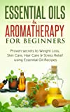 Essential Oils: Essential Oils & Aromatherapy for Beginners: Proven Secrets to Weight Loss, Skin Care, Hair Care & Stress Relief using Essential Oil recipes ... Loss, Skin Care, Weight Loss, Stess Relief)