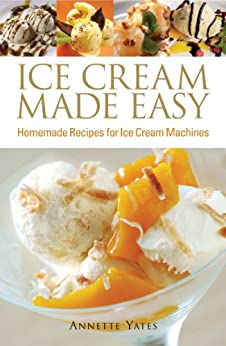 Ice Cream Made Easy: Homemade Recipes for Ice Cream Machines by [Yates, Annette]