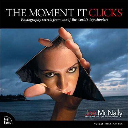 The Moment It Clicks: Photography secrets from one of the world's top shooters por Joe McNally