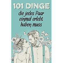 101 Dinge, die jedes Paar einmal erlebt haben muss: Das besondere Geschenk für Männer und Frauen in einer Beziehung (Geschenkideen mit 101 Erlebnissen, Band 1)