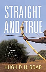 Straight and True: A Select History of the Arrow by Hugh D. H. Soar (2012-08-30)