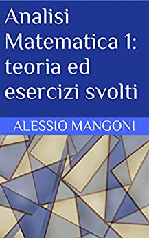 Analisi Matematica 1: teoria ed esercizi svolti di [Alessio Mangoni]