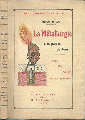 Marcel Astruc,... La Métallurgie à la portée de tous, ouvrage de vulgarisation. La fonte, le fer, l'acier, les aciers spéciaux par Marcel Astruc