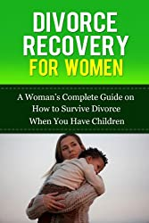 Divorce Recovery for Women: A Woman's Complete Guide on How to Survive Divorce When You Have Children (Divorce Recovery 101)