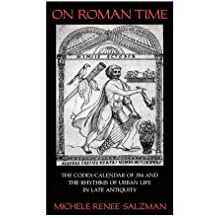 Salzman, M: On Roman Time - The Codex-Calendar of 354 & the: The Codex-Calendar of 354 and the Rhythms of Urban Life in Late Antiquity: 17 (Transformation of the Classical Heritage)