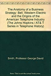 The Anatomy of a Business Strategy: Bell, Western Electric and the Origins of the American Telephone Industry (The Johns Hopkins / AT& T Series in Telephone History)
