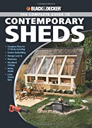 The Complete Guide to Contemporary Sheds: Backyard Office, Potting Sheds, Playhouse, Artist's Retreat, Summerhouse, Urban Barn (Black + Decker): ... ... Tractor Barn, Hobby Studio, Woodland Cottage