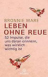 Leben ohne Reue: 52 Impulse, die uns daran erinnern, was wirklich wichtig ist (German Edition)