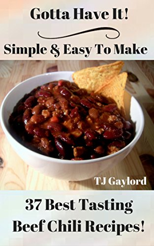 Gotta Have It Simple & Easy To Make 37 Best Tasting Beef Chili Recipes!