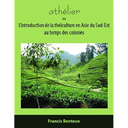 athélier: ou L'introduction de la théiculture en Asie du Sud-Est au temps des colonies