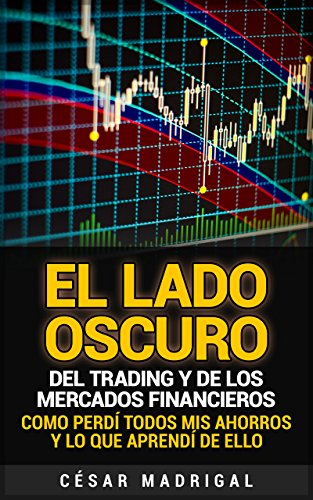 El lado oscuro del trading y de los mercados financieros: Como perdí todos mis ahorros y lo que aprendí de ello por César Madrigal