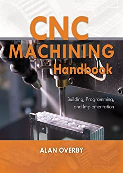CNC Machining Handbook: Building, Programming, and Implementation par [Overby, Alan]