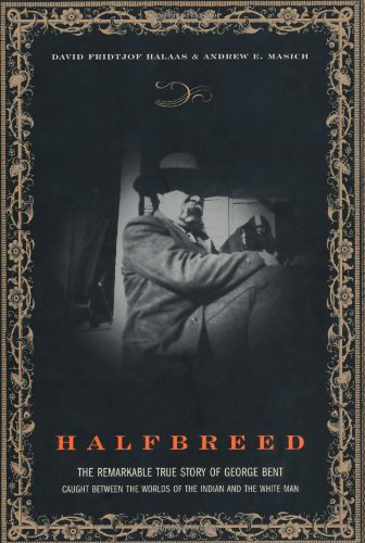 Halfbreed: The Remarkable True Story of George Bent-- Caught Between the Worlds of the Indian and the White Man