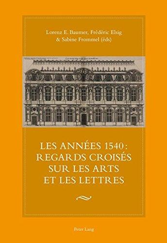 Les Annees 1540: Regards Croises Sur Les Arts Et Les Lettres