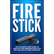 Fire Stick: The Ultimate User guide to Master Your Amazon Fire Stick and Unlock its True Potential (including Tips and Tricks, the 2018 updated user  guide,home tv,digital media)