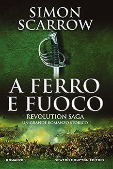 Revolution Saga. A ferro e fuoco di [Scarrow, Simon]