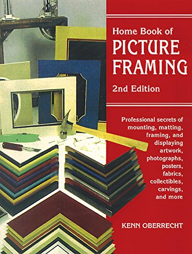 Home Book of Picture Framing: Professional Secrets of Mounting, Matting, Framing, and Displaying Artwork, Photographs, Posters, Fabrics, Collectibles, Carvings, and More