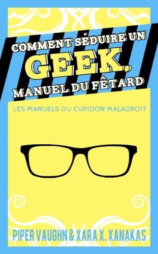 Comment séduire un geek, manuel du fêtard - Piper Vaughn & Xara X. Xanakas