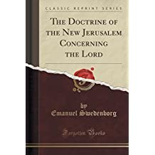The Doctrine of the New Jerusalem Concerning the Lord (Classic Reprint) by Emanuel Swedenborg (2015-09-27)