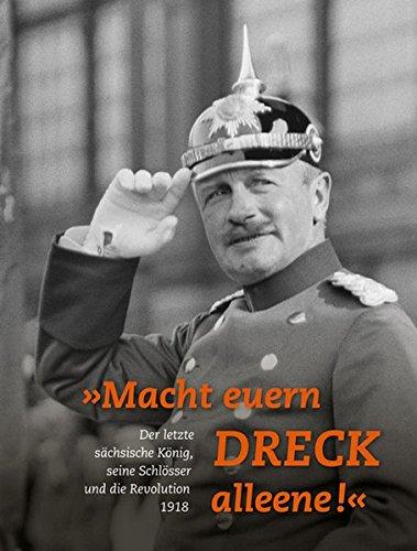 »Macht euern Dreck alleene!«: Der letzte sächsische König, seine Schlösser und die Revolution 1918