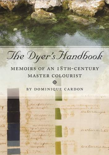 The Dyer's Handbook: Memoirs of an 18th Century Master Colourist (Ancient Textiles) by Dominique Cardon (2016-07-31)