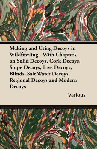 Making and Using Decoys in Wildfowling - With Chapters on Solid Decoys, Cork Decoys, Snipe Decoys, Live Decoys, Blinds, Salt Water Decoys, Regional de (Shooting Target-papier)