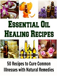 Essential Oil Healing Recipes: 50 Essential Oil Recipes to Cure Common Illnesses with Natural Remedies: (Essential oil, Essential Oils Aromatherapy, Essential Oils for Beginners)