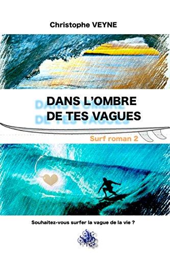 Dans l'Ombre de tes Vagues: souhaitez vous surfer la vague de la vie ? (VIE, VAGUES et SURF t. 2) par christophe VEYNE