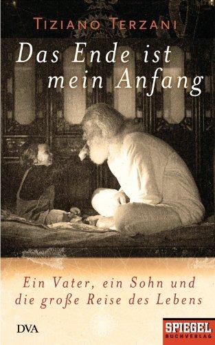 Das Ende ist mein Anfang: Ein Vater, ein Sohn und die große Reise des Lebens - Ein SPIEGEL-Buch