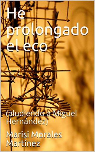 He prolongado el eco: (aludiendo a Miguel Hernández) por Marisi Morales Martínez