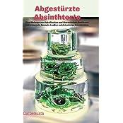 Abgestürzte Absinthtorte: Eine Melange aus lukullischen und literarischen Genüssen. Extravagante Rezepte treffen auf feinsinnige Geschichten