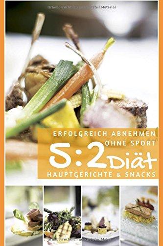 Erfolgreich abnehmen ohne Sport - 5 : 2 Diät - Hauptgerichte & Snacks (Diätfrei abnehmen, Band 5)
