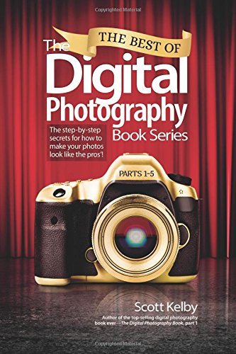 The Best of the Digital Photography Book Series: Parts 1-5: The Step-by-Step Secrets for How to Make Your Photos Look Like the Pros