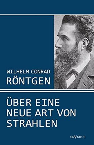 Wilhelm Conrad Röntgen: Über eine neue Art von Strahlen. Drei Aufsätze über die Entdeckung der Röntgenstrahlen