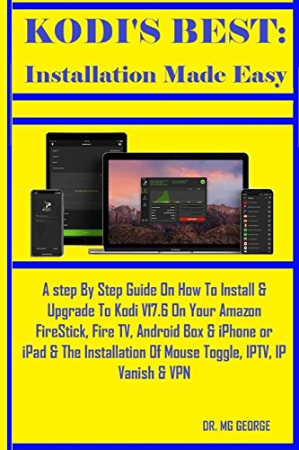 Kodi\'s Best: Installation Made Easy: A step By Step Guide On How To Install & Upgrade To Kodi V17.6 On Your Amazon FireStick, Fire TV, Android Box & ... Of Mouse Toggle, IPTV, IP Vanish & VPN