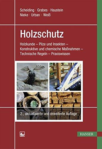 Holzschutz: Holzkunde - Pilze und Insekten - Konstruktive und chemische Maßnahmen - Technische Regeln - Praxiswissen (Pflanzen Maßnahmen)
