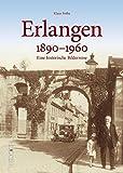 Erlangen in rund 160 faszinierenden historischen Fotografien aus der Zeit zwischen 1890 und 1960, Erinnerungen an den Alltag zwischen Arbeit und Freizeit (Sutton Archivbilder)