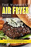The Yummiest Air Fryer Recipes: The Ultimate Air Fryer Cookbook That Will Help You Get Your Money's Worth