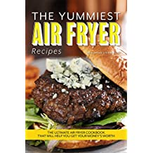 The Yummiest Air Fryer Recipes: The Ultimate Air Fryer Cookbook That Will Help You Get Your Money's Worth (English Edition)
