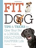 Fit Dog: Tips and Tricks to Give Your Pet a Longer, Healthier, Happier Life by Arden Moore