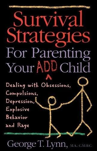 Survival Strategies for Parenting Your ADD Child: Dealing with Obsessions, Compulsions, Depression, Explosive Behavior, and Rage: Dealing with ... Depression, Explosive Behaviour and Rage