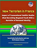 New Terrorism in France - Impact of Transnational Salafist Muslim Jihad Recruiting Wayward Youth With a Narrative of Renewed Identity, Social Media Radicalization and Lone Wolf Islamist Attacks