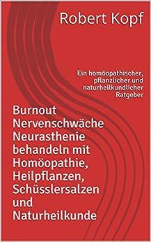 Burnout Nervenschwäche Neurasthenie behandeln mit Homöopathie, Heilpflanzen, Schüsslersalzen und Naturheilkunde: Ein homöopathischer, pflanzlicher und naturheilkundlicher Ratgeber