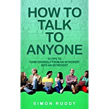 How To Talk To Anyone: 10 Tips To Turn Yourself From An Introvert Into An Extrovert (Effective Communication Series Book 3) (English Edition)