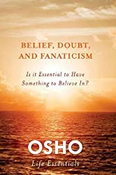 [ [ [ Belief, Doubt, and Fanaticism: Is It Essential to Have Something to Believe In? [ BELIEF, DOUBT, AND FANATICISM: IS IT ESSENTIAL TO HAVE SOMETHING TO BELIEVE IN? BY Osho ( Author ) Apr-24-2012[ BELIEF, DOUBT, AND FANATICISM: IS IT ESSENTIAL TO HAVE SOMETHING TO BELIEVE IN? [ BELIEF, DOUBT, AND FANATICISM: IS IT ESSENTIAL TO HAVE SOMETHING TO BELIEVE IN? BY OSHO ( AUTHOR ) APR-24-2012 ] By Osho ( Author )Apr-24-2012 Hardcover