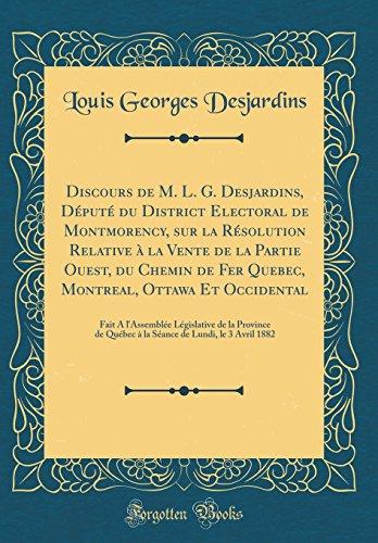 Discours de M. L. G. Desjardins, Depute Du District Electoral de Montmorency, Sur La Resolution Relative a la Vente de la Partie Ouest, Du Chemin de ... Legislative de la Province de Quebec