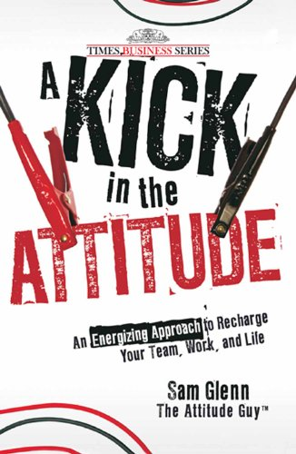 A Kick in the Attitude: An Energizing Approach to Recharge Your Team, Work and Life