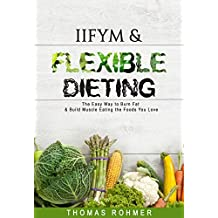 IIFYM & Flexible Dieting: The Easy Way to Burn Fat & Build Muscle Eating the Foods You Love—Includes Over 40 Macro-Friendly Recipes! (English Edition)